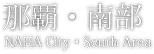 那覇・南部 NAHA City・South Area